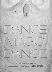 DANCE MAGIC DANCE A group art show Inspired by the film LABYRINTH Presented by R&R,