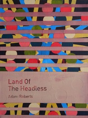 Land of the Headless / Adam Roberts ,Heman Chong