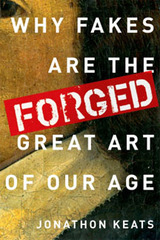 Jonathon KEATS: FORGED: Why Fakes are the Great Art of our Age,